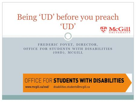 FREDERIC FOVET, DIRECTOR, OFFICE FOR STUDENTS WITH DISABILITIES (OSD), MCGILL Being 'UD' before you preach 'UD'
