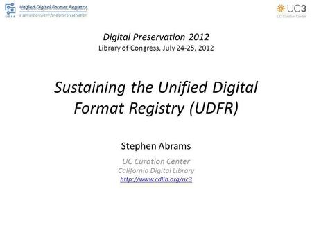 Unified Digital Format Registry a semantic registry for digital preservation Sustaining the Unified Digital Format Registry (UDFR) Stephen Abrams UC Curation.