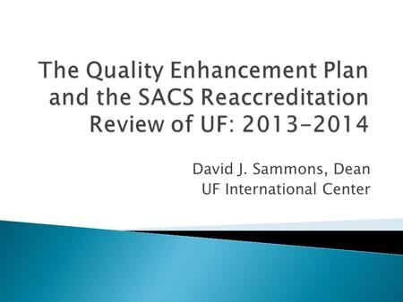 David J. Sammons, Dean UF International Center. Southern Association of Colleges and Schools: SACS is our regional accrediting authority. The last SACS.