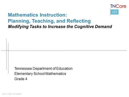 © 2013 UNIVERSITY OF PITTSBURGH Mathematics Instruction: Planning, Teaching, and Reflecting Modifying Tasks to Increase the Cognitive Demand Tennessee.