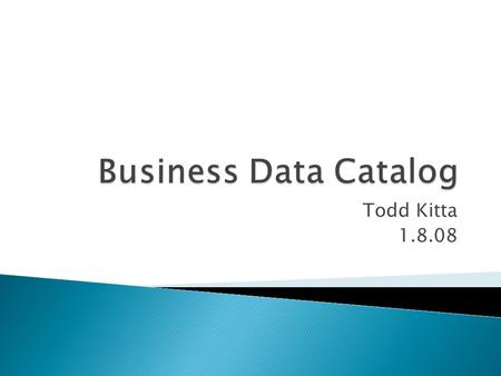 Todd Kitta 1.8.08.  Business Data Catalog (BDC) Basics  Web Parts  BDC Development  Search  API  Demo.