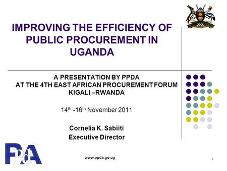 IMPROVING THE EFFICIENCY OF PUBLIC PROCUREMENT IN UGANDA A PRESENTATION BY PPDA AT THE 4TH EAST AFRICAN PROCUREMENT FORUM KIGALI –RWANDA 14 th -16 th November.