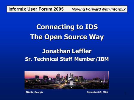 1 Connecting to IDS The Open Source Way Jonathan Leffler Sr. Technical Staff Member/IBM Informix User Forum 2005 Moving Forward With Informix Atlanta,