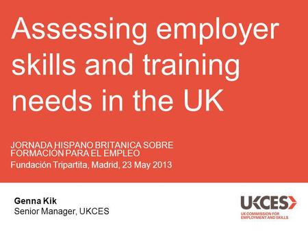 Assessing employer skills and training needs in the UK JORNADA HISPANO BRITANICA SOBRE FORMACIÓN PARA EL EMPLEO Fundación Tripartita, Madrid, 23 May 2013.