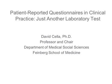 Patient-Reported Questionnaires in Clinical Practice: Just Another Laboratory Test David Cella, Ph.D. Professor and Chair Department of Medical Social.