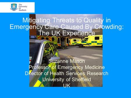 Mitigating Threats to Quality in Emergency Care Caused By Crowding: The UK Experience Suzanne Mason Professor of Emergency Medicine Director of Health.