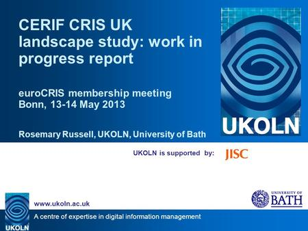 A centre of expertise in digital information management www.ukoln.ac.uk UKOLN is supported by: CERIF CRIS UK landscape study: work in progress report euroCRIS.