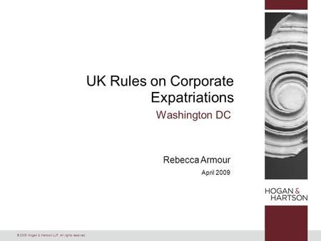 © 2009 Hogan & Hartson LLP. All rights reserved. Rebecca Armour April 2009 UK Rules on Corporate Expatriations Washington DC.