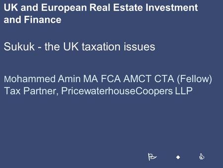 UK and European Real Estate Investment and Finance Sukuk - the UK taxation issues M ohammed Amin MA FCA AMCT CTA (Fellow) Tax Partner, PricewaterhouseCoopers.