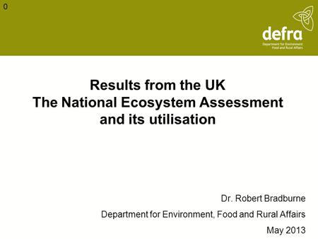 Results from the UK The National Ecosystem Assessment and its utilisation Dr. Robert Bradburne Department for Environment, Food and Rural Affairs May 2013.