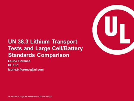 Laurie Florence UL LLC laurie.b.florence@ul.com UN 38.3 Lithium Transport Tests and Large Cell/Battery Standards Comparison Laurie Florence UL LLC laurie.b.florence@ul.com.