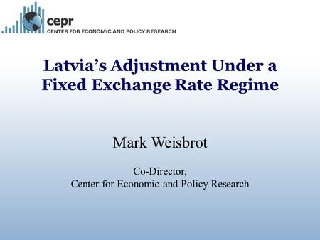 Latvia's Adjustment Under a Fixed Exchange Rate Regime Mark Weisbrot Co-Director, Center for Economic and Policy Research.