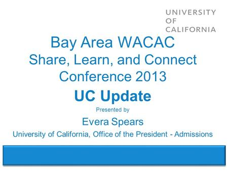 WACAC – Share, Learn & Connect Conference 2013 UC Update Presented by Evera Spears University of California, Office of the President - Admissions Bay Area.