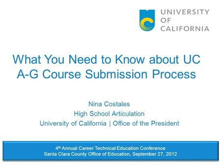 What You Need to Know about UC A-G Course Submission Process Nina Costales High School Articulation University of California | Office of the President.