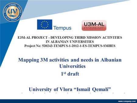 Company LOGO www.company.com E3M-AL PROJECT - DEVELOPING THIRD MISSION ACTIVITIES IN ALBANIAN UNIVERSITIES Project No: 530243-TEMPUS-1-2012-1-ES-TEMPUS-SMHES.