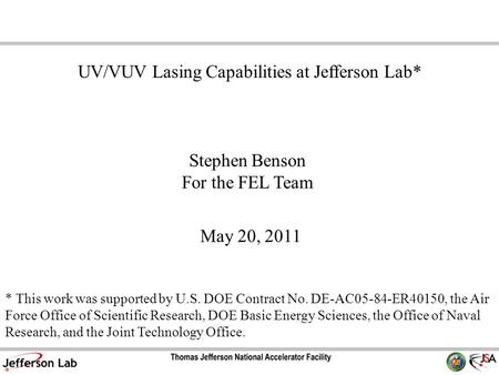 Stephen Benson For the FEL Team May 20, 2011 UV/VUV Lasing Capabilities at Jefferson Lab* * This work was supported by U.S. DOE Contract No. DE-AC05-84-ER40150,