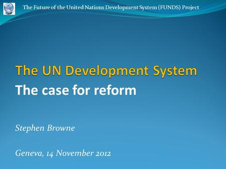 The case for reform Stephen Browne Geneva, 14 November 2012 The Future of the United Nations Development System (FUNDS) Project.