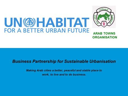 Business Partnership for Sustainable Urbanisation Making Arab cities a better, peaceful and stable place to work, to live and to do business. ARAB TOWNS.