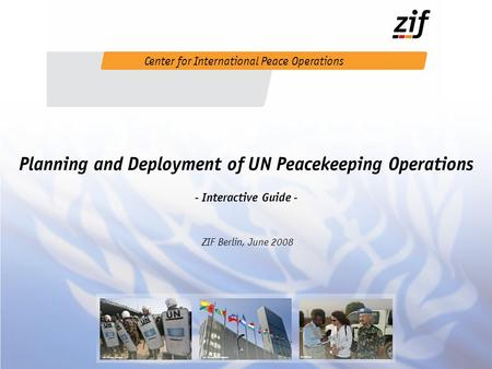 Planning and Deployment of UN Peacekeeping Operations - Interactive Guide - ZIF Berlin, June 2008 Center for International Peace Operations UN Photo UN.