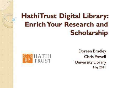 HathiTrust Digital Library: Enrich Your Research and Scholarship Doreen Bradley Chris Powell University Library May 2011.