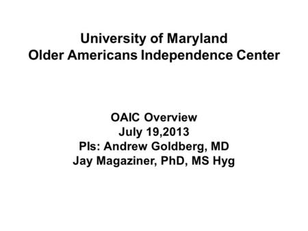 OAIC Overview July 19,2013 PIs: Andrew Goldberg, MD Jay Magaziner, PhD, MS Hyg University of Maryland Older Americans Independence Center.