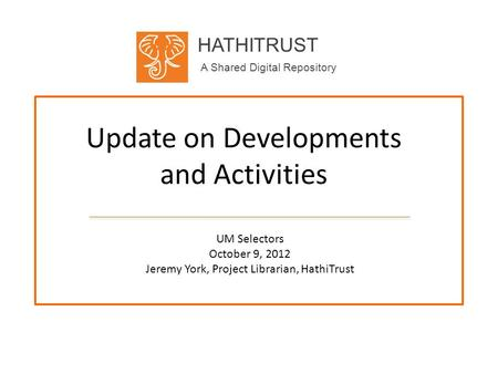 HATHITRUST A Shared Digital Repository Update on Developments and Activities UM Selectors October 9, 2012 Jeremy York, Project Librarian, HathiTrust.