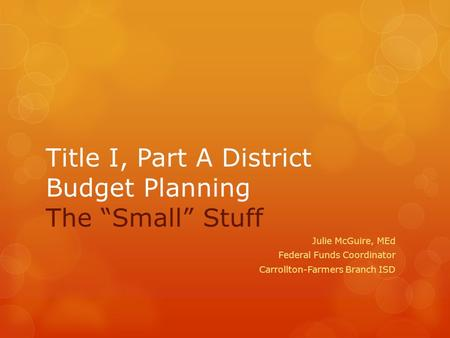 "Title I, Part A District Budget Planning The ""Small"" Stuff Julie McGuire, MEd Federal Funds Coordinator Carrollton-Farmers Branch ISD."