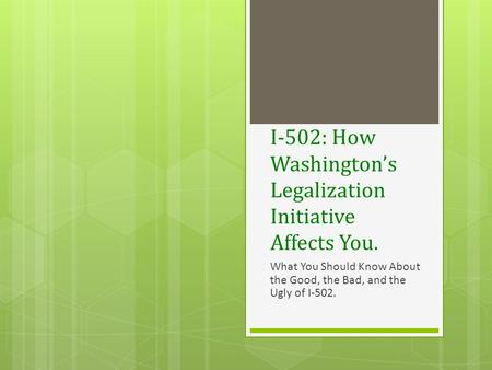 I-502: How Washington's Legalization Initiative Affects You. What You Should Know About the Good, the Bad, and the Ugly of I-502.