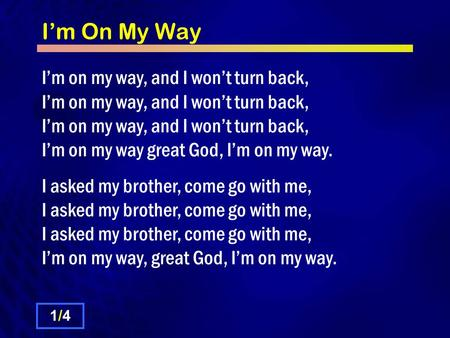 I'm On My Way I'm on my way, and I won't turn back, I'm on my way, and I won't turn back, I'm on my way, and I won't turn back, I'm on my way great God,