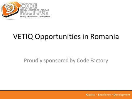 VETIQ Opportunities in Romania Proudly sponsored by Code Factory.