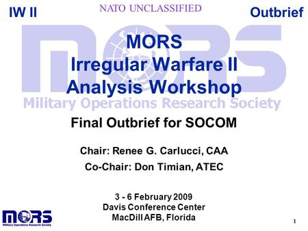 1 OutbriefIW II Chair: Renee G. Carlucci, CAA Co-Chair: Don Timian, ATEC MORS Irregular Warfare II Analysis Workshop 3 - 6 February 2009 Davis Conference.