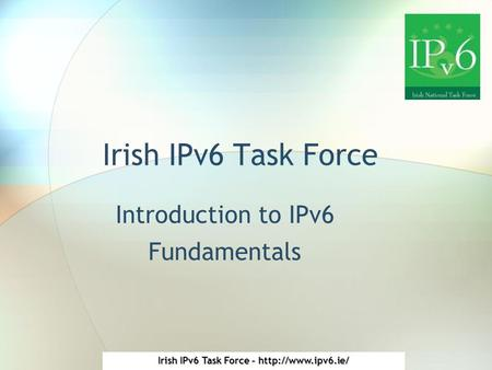 Irish IPv6 Task Force -  Irish IPv6 Task Force Introduction to IPv6 Fundamentals.