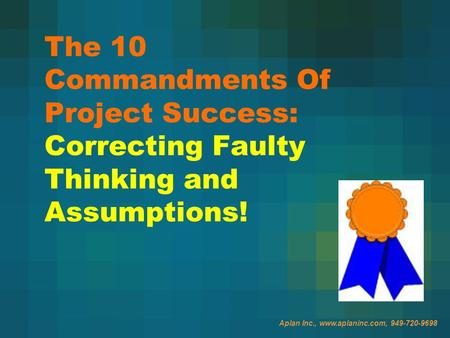 Aplan Inc., www.aplaninc.com, 949-720-9698 The 10 Commandments Of Project Success: Correcting Faulty Thinking and Assumptions!