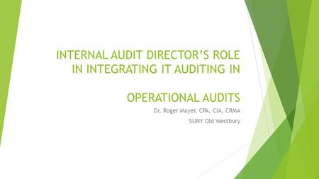 INTERNAL AUDIT DIRECTOR'S ROLE IN INTEGRATING IT AUDITING IN OPERATIONAL AUDITS Dr. Roger Mayer, CPA, CIA, CRMA SUNY Old Westbury.