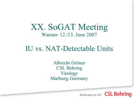 XX. SoGAT Meeting Warsaw 12./13. June 2007 IU vs. NAT-Detectable Units Albrecht Gröner CSL Behring Virology Marburg, Germany.