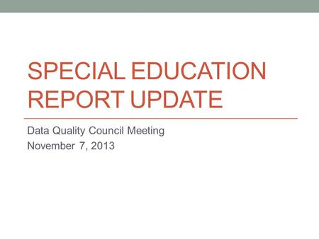 SPECIAL EDUCATION REPORT UPDATE Data Quality Council Meeting November 7, 2013.