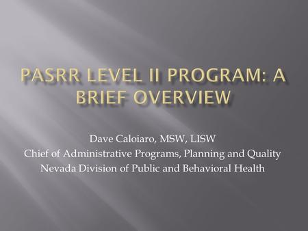 Dave Caloiaro, MSW, LISW Chief of Administrative Programs, Planning and Quality Nevada Division of Public and Behavioral Health.