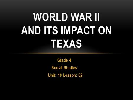 Grade 4 Social Studies Unit: 10 Lesson: 02 WORLD WAR II AND ITS IMPACT ON TEXAS.