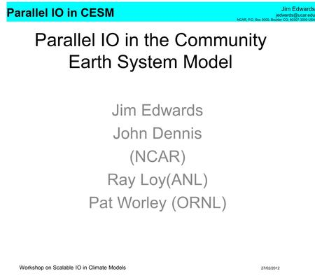 Parallel IO in CESM Jim Edwards NCAR, P.O. Box 3000, Boulder CO, 80307-3000 USA Workshop on Scalable IO in Climate Models 27/02/2012.