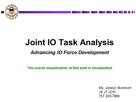 Joint IO Task Analysis Advancing IO Force Development The overall classification of this brief is Unclassified Ms. Jocelyn Bundrum JS J7 JCW 757 203-7869.