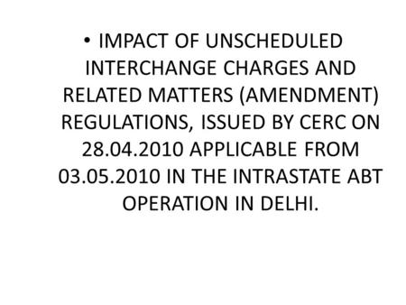 IMPACT OF UNSCHEDULED INTERCHANGE CHARGES AND RELATED MATTERS (AMENDMENT) REGULATIONS, ISSUED BY CERC ON 28.04.2010 APPLICABLE FROM 03.05.2010 IN THE INTRASTATE.