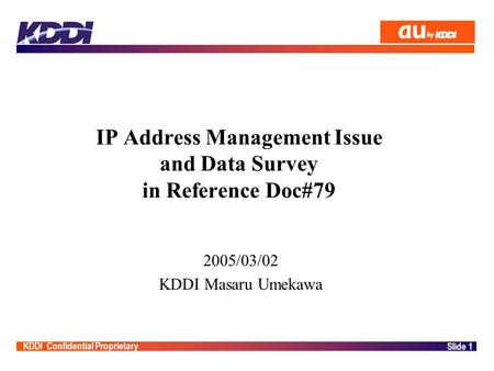 KDDI Confidential Proprietary Slide 1 IP Address Management Issue and Data Survey in Reference Doc#79 2005/03/02 KDDI Masaru Umekawa.