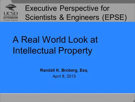 Executive Perspective for Scientists & Engineers (EPSE) A Real World Look at Intellectual Property Randall K. Broberg, Esq. April 8, 2013.