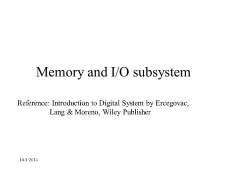 10/1/2014 Memory and I/O subsystem Reference: Introduction to Digital System by Ercegovac, Lang & Moreno, Wiley Publisher.
