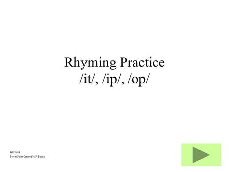Rhyming Power Point Created by P. Bordas Rhyming Practice /it/, /ip/, /op/