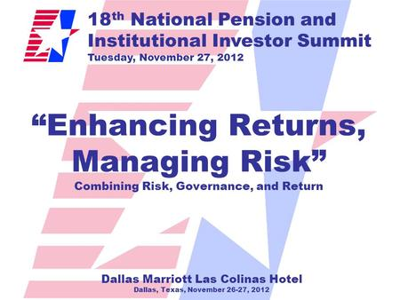 "18 th National Pension and Institutional Investor Summit Tuesday, November 27, 2012 ""Enhancing Returns, Managing Risk"" Combining Risk, Governance, and."