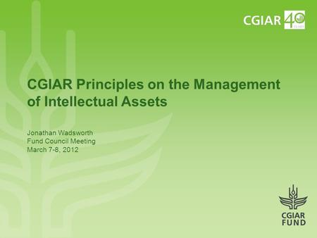 CGIAR Principles on the Management of Intellectual Assets Jonathan Wadsworth Fund Council Meeting March 7-8, 2012.