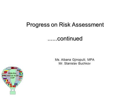 Progress on Risk Assessment......continued Ms. Albana Gjinopulli, MPA Mr. Stanislav Buchkov.
