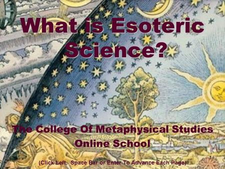1 What is Esoteric Science? The College Of Metaphysical Studies Online School (Click Left, Space Bar or Enter To Advance Each Page)