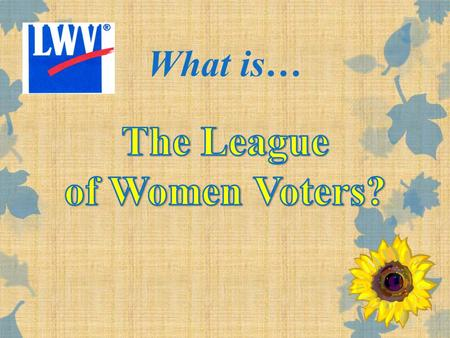 What is…. We are descended from the Women's Suffrage Movement The League is …. Elizabeth Cady StantonSusan B. Anthony History!